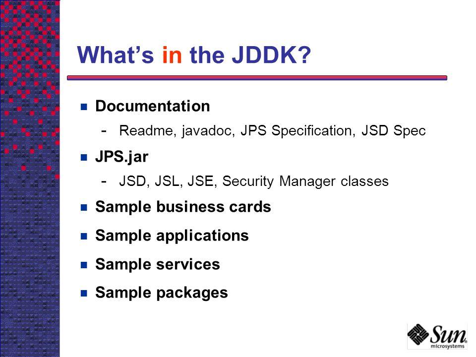 Whats in the JDDK? Documentation - Readme, javadoc, JPS Specification, JSD Spec JPS.jar - JSD, JSL, JSE, Security Manager classes Sample business card