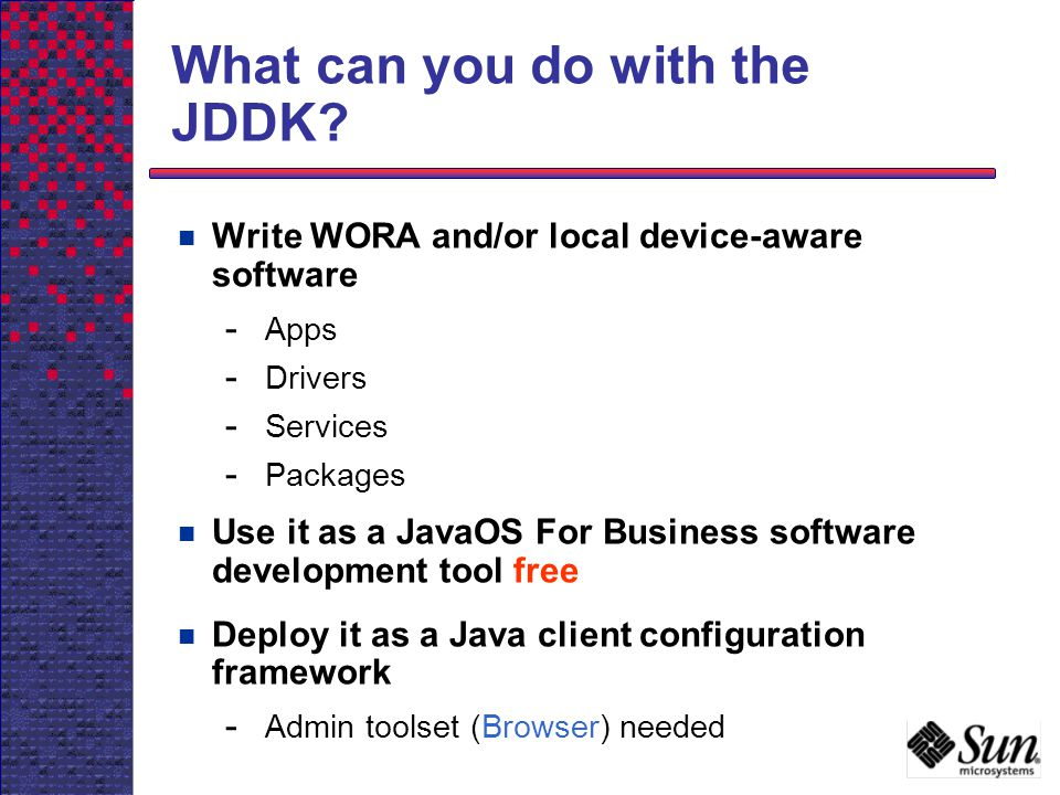 What can you do with the JDDK? Write WORA and/or local device-aware software - Apps - Drivers - Services - Packages Use it as a JavaOS For Business so