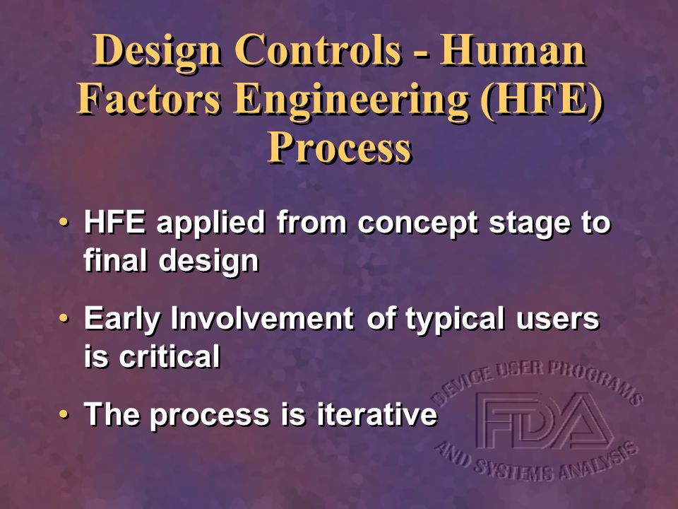 Design Controls - Human Factors Engineering (HFE) Process HFE applied from concept stage to final design Early Involvement of typical users is critica