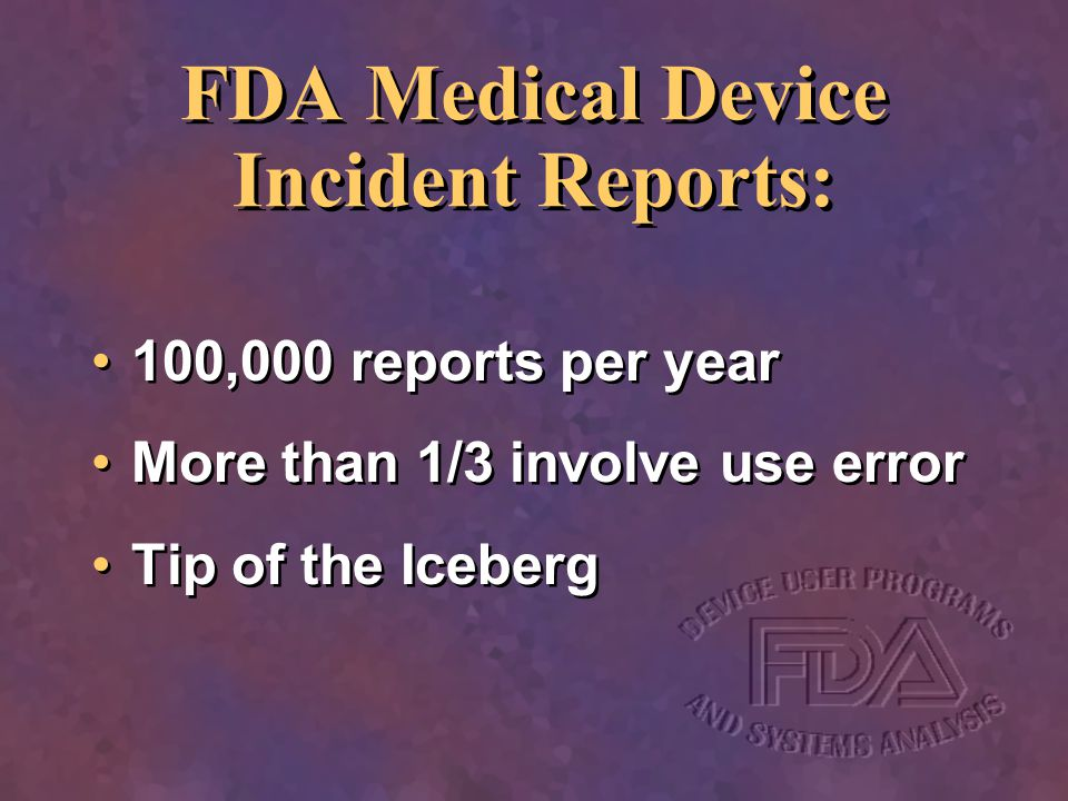 FDA Medical Device Incident Reports: 100,000 reports per year More than 1/3 involve use error Tip of the Iceberg 100,000 reports per year More than 1/