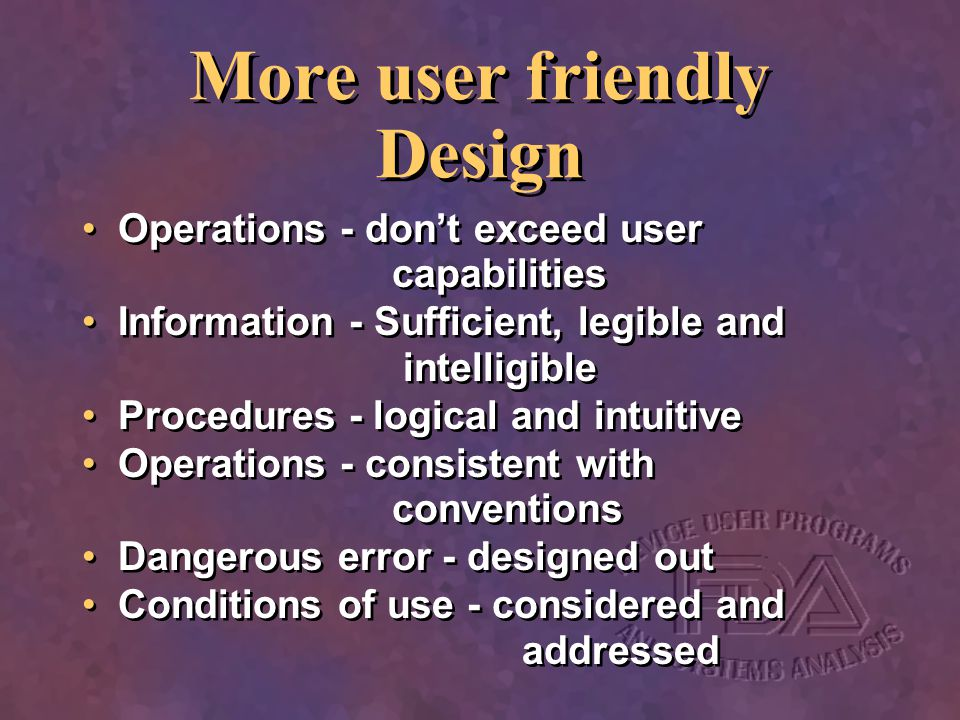 More user friendly Design Operations - dont exceed user capabilities Information - Sufficient, legible and intelligible Procedures - logical and intui