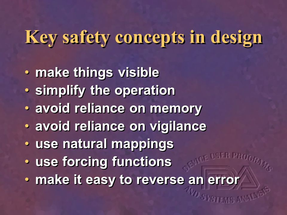 Key safety concepts in design make things visible simplify the operation avoid reliance on memory avoid reliance on vigilance use natural mappings use