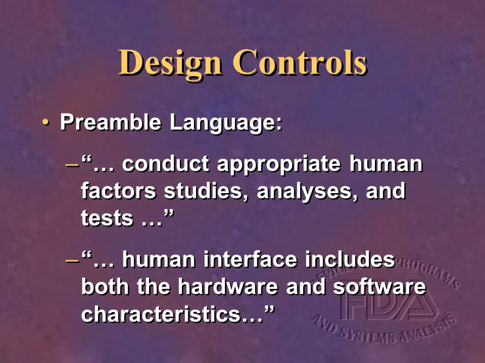 Design Controls Preamble Language: –… conduct appropriate human factors studies, analyses, and tests … –… human interface includes both the hardware a
