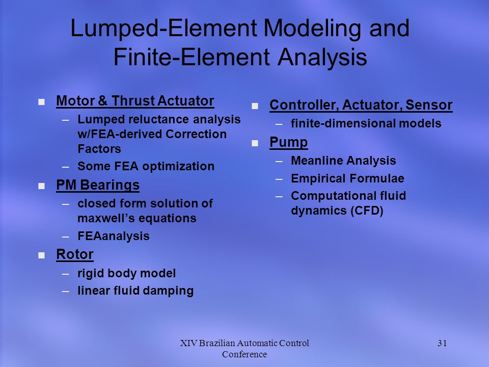 XIV Brazilian Automatic Control Conference 31 Lumped-Element Modeling and Finite-Element Analysis n n Motor & Thrust Actuator – –Lumped reluctance analysis w/FEA-derived Correction Factors – –Some FEA optimization n n PM Bearings – –closed form solution of maxwells equations – –FEAanalysis n n Rotor – –rigid body model – –linear fluid damping n Controller, Actuator, Sensor –finite-dimensional models n Pump –Meanline Analysis –Empirical Formulae –Computational fluid dynamics (CFD)