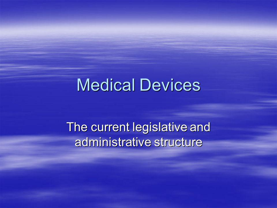 Medical Devices The current legislative and administrative structure