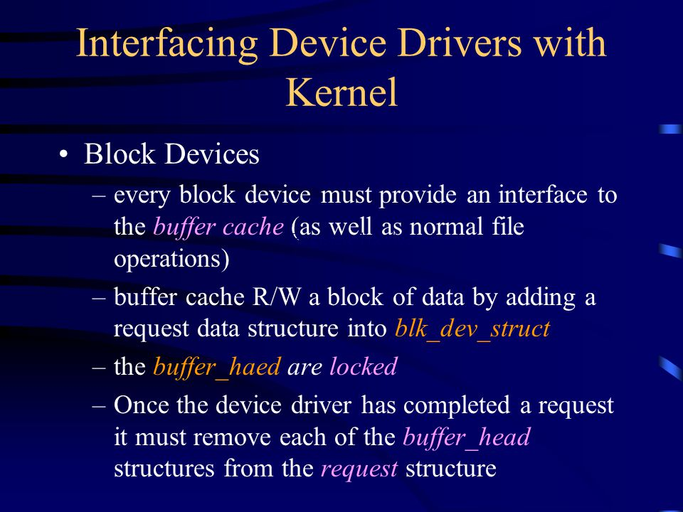 Interfacing Device Drivers with Kernel Block Devices –every block device must provide an interface to the buffer cache (as well as normal file operati