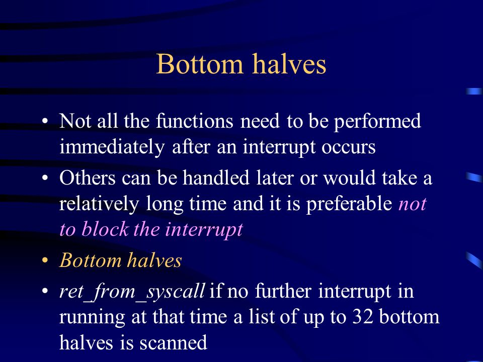 Bottom halves Not all the functions need to be performed immediately after an interrupt occurs Others can be handled later or would take a relatively