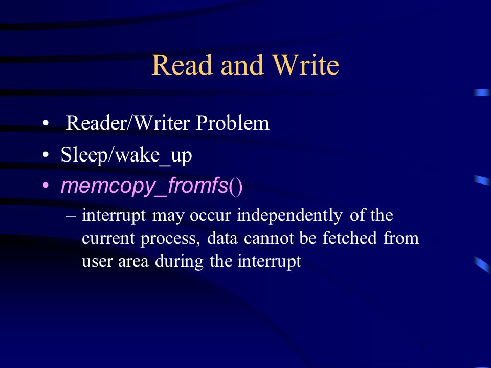Read and Write Reader/Writer Problem Sleep/wake_up memcopy_fromfs () –interrupt may occur independently of the current process, data cannot be fetched