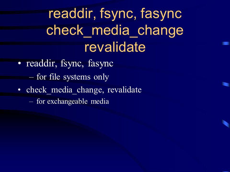 readdir, fsync, fasync check_media_change revalidate readdir, fsync, fasync –for file systems only check_media_change, revalidate –for exchangeable media