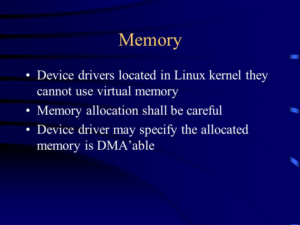 Memory Device drivers located in Linux kernel they cannot use virtual memory Memory allocation shall be careful Device driver may specify the allocate