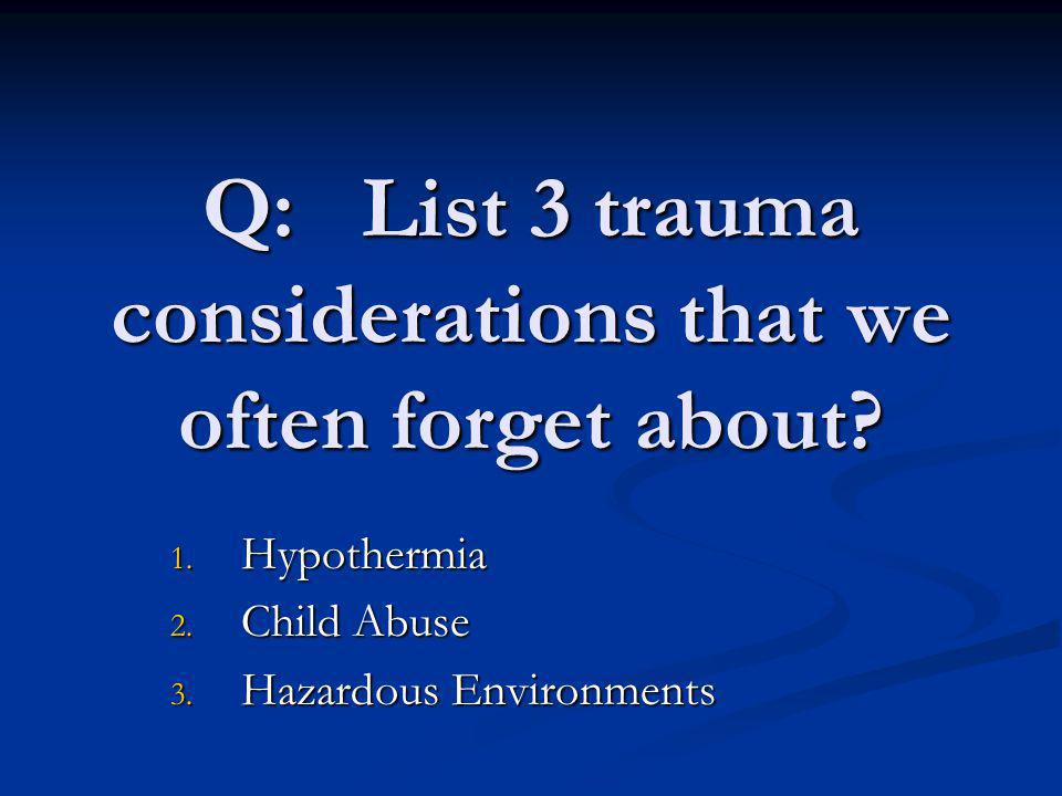 Q: List 3 trauma considerations that we often forget about? 1. Hypothermia 2. Child Abuse 3. Hazardous Environments