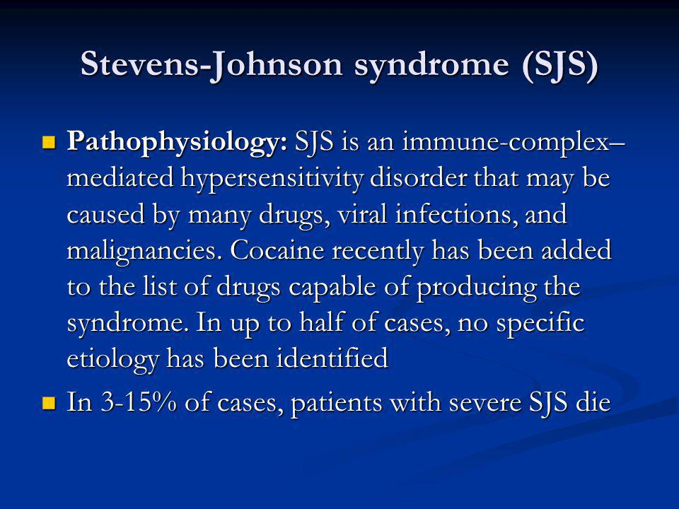 Stevens-Johnson syndrome (SJS) Pathophysiology: SJS is an immune-complex– mediated hypersensitivity disorder that may be caused by many drugs, viral i