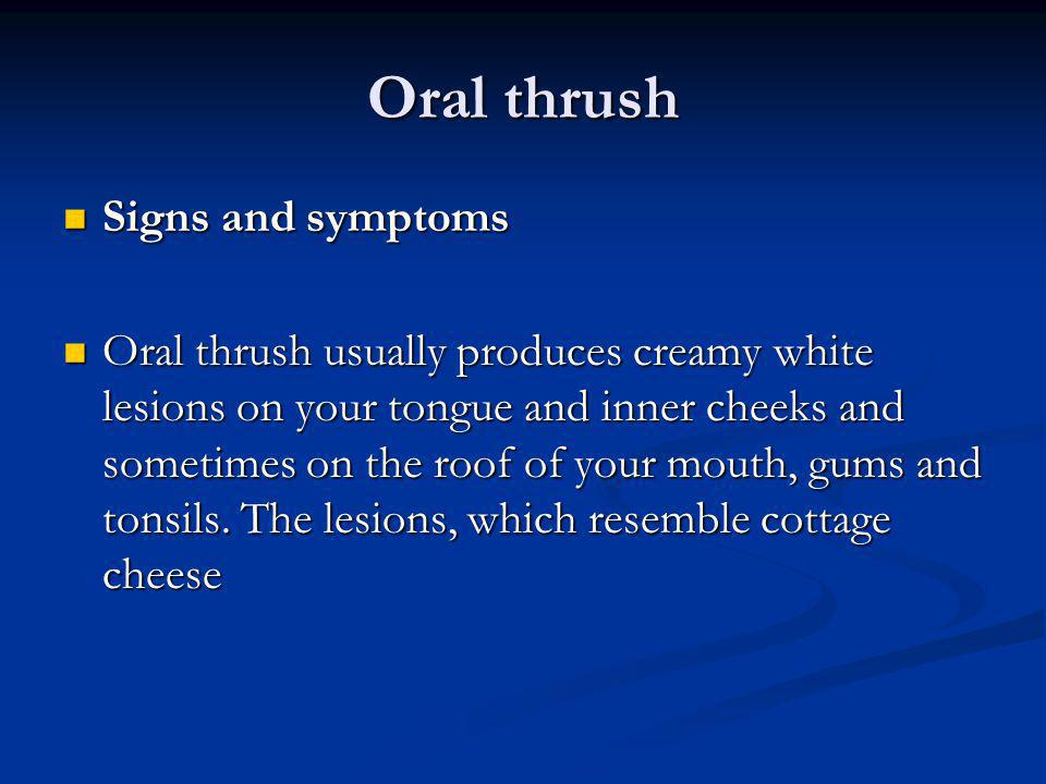 Oral thrush Signs and symptoms Signs and symptoms Oral thrush usually produces creamy white lesions on your tongue and inner cheeks and sometimes on t