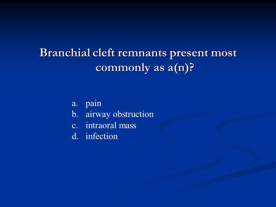 Branchial cleft remnants present most commonly as a(n)? a.pain b.airway obstruction c.intraoral mass d.infection
