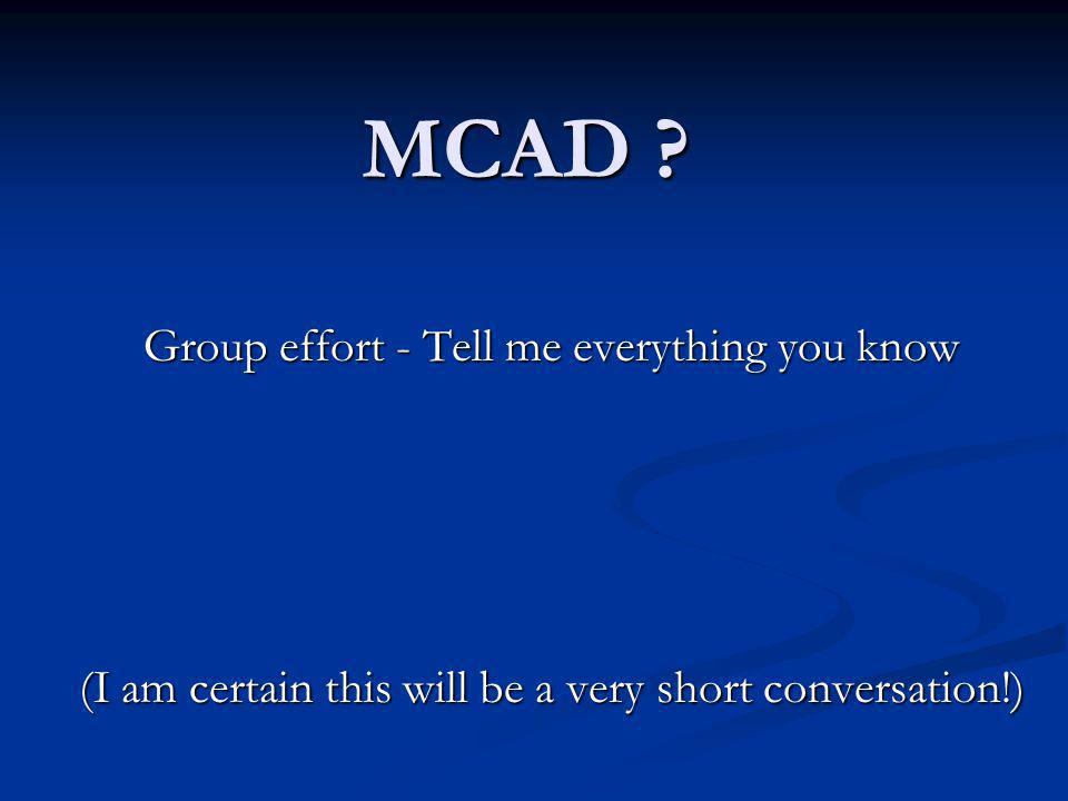 MCAD ? Group effort - Tell me everything you know (I am certain this will be a very short conversation!)