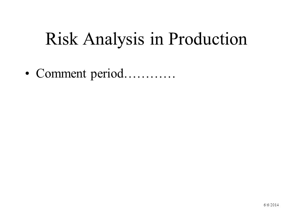 6/6/2014 Risk Analysis in Production Comment period…………