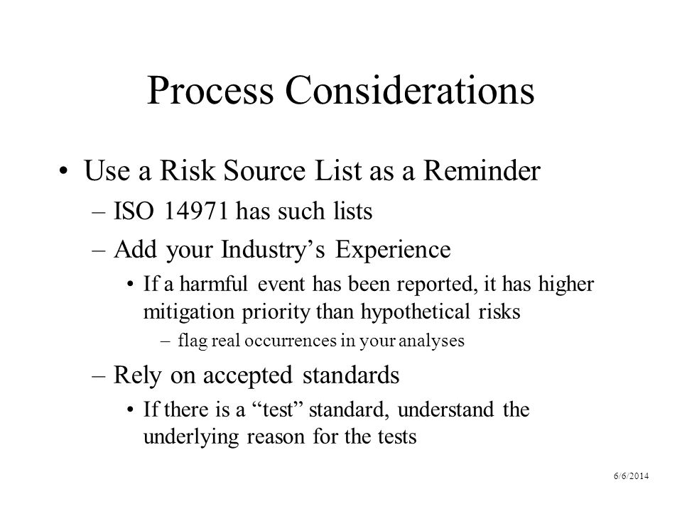 6/6/2014 Process Considerations Use a Risk Source List as a Reminder –ISO 14971 has such lists –Add your Industrys Experience If a harmful event has been reported, it has higher mitigation priority than hypothetical risks –flag real occurrences in your analyses –Rely on accepted standards If there is a test standard, understand the underlying reason for the tests