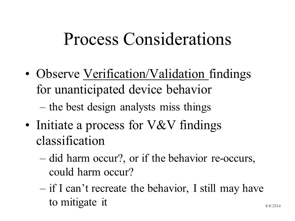 6/6/2014 Process Considerations Observe Verification/Validation findings for unanticipated device behavior –the best design analysts miss things Initiate a process for V&V findings classification –did harm occur , or if the behavior re-occurs, could harm occur.