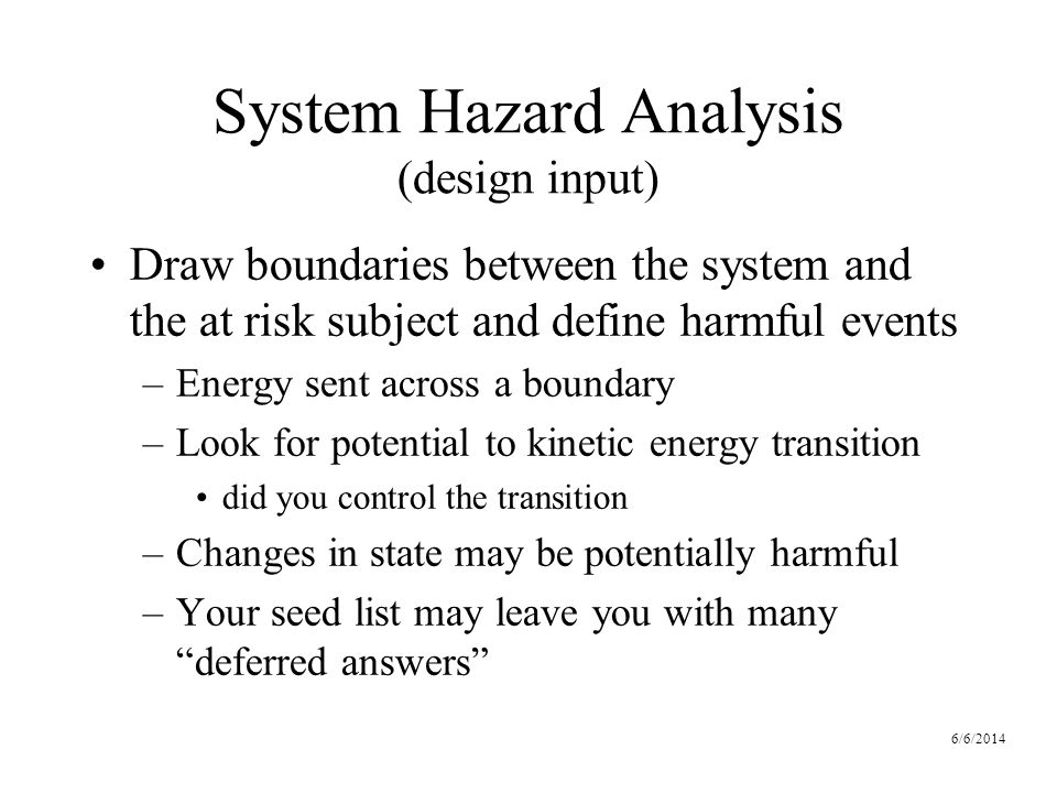 6/6/2014 System Hazard Analysis (design input) Draw boundaries between the system and the at risk subject and define harmful events –Energy sent across a boundary –Look for potential to kinetic energy transition did you control the transition –Changes in state may be potentially harmful –Your seed list may leave you with many deferred answers