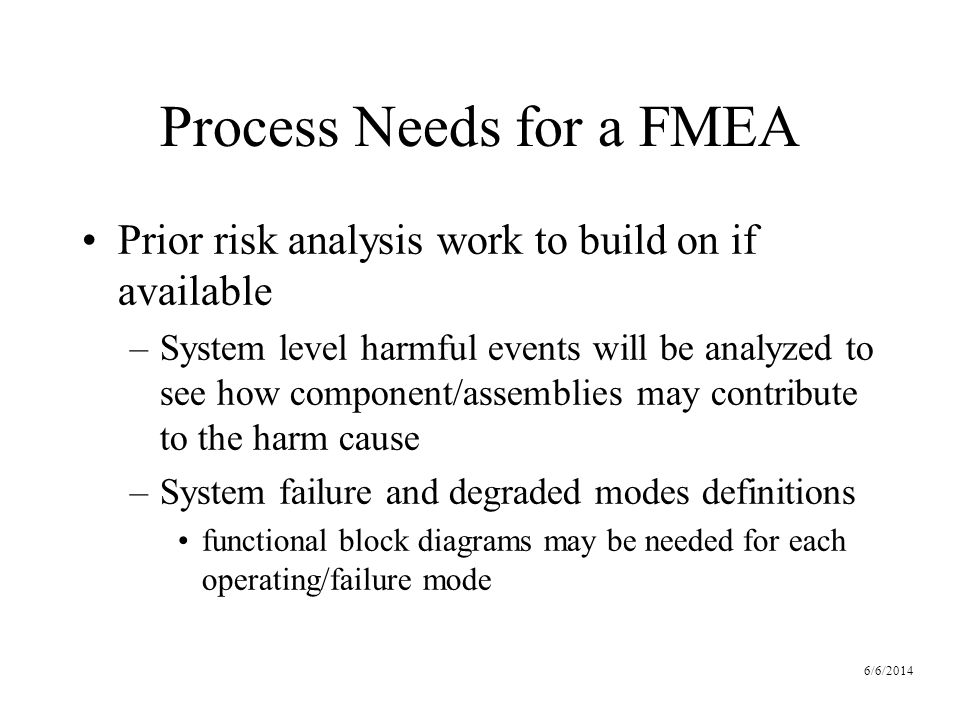 6/6/2014 Process Needs for a FMEA Prior risk analysis work to build on if available –System level harmful events will be analyzed to see how component/assemblies may contribute to the harm cause –System failure and degraded modes definitions functional block diagrams may be needed for each operating/failure mode