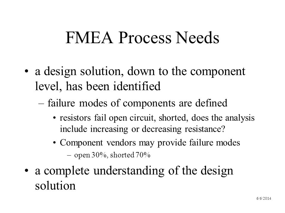 6/6/2014 FMEA Process Needs a design solution, down to the component level, has been identified –failure modes of components are defined resistors fail open circuit, shorted, does the analysis include increasing or decreasing resistance.