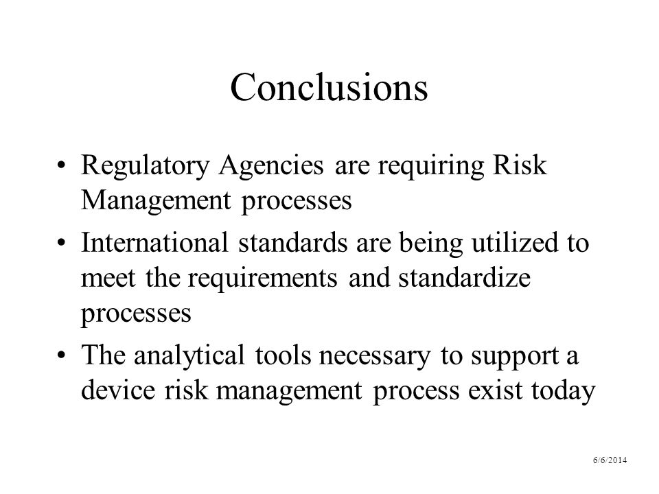 6/6/2014 Conclusions Regulatory Agencies are requiring Risk Management processes International standards are being utilized to meet the requirements and standardize processes The analytical tools necessary to support a device risk management process exist today