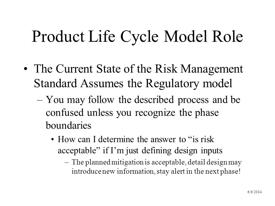 6/6/2014 Product Life Cycle Model Role The Current State of the Risk Management Standard Assumes the Regulatory model –You may follow the described process and be confused unless you recognize the phase boundaries How can I determine the answer to is risk acceptable if Im just defining design inputs –The planned mitigation is acceptable, detail design may introduce new information, stay alert in the next phase!