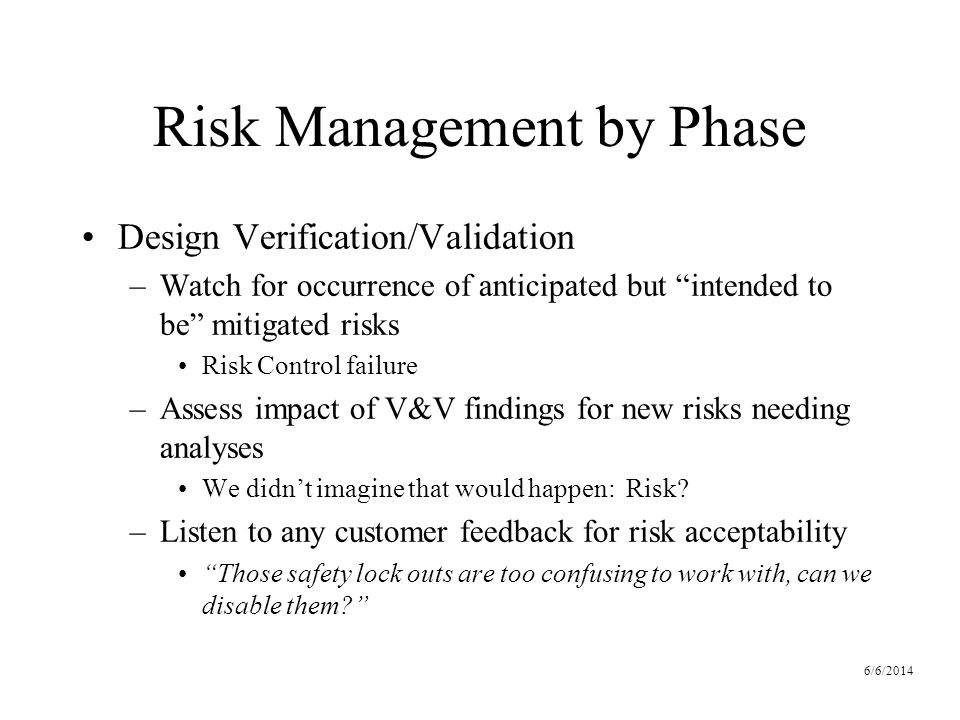 6/6/2014 Risk Management by Phase Design Verification/Validation –Watch for occurrence of anticipated but intended to be mitigated risks Risk Control failure –Assess impact of V&V findings for new risks needing analyses We didnt imagine that would happen: Risk.