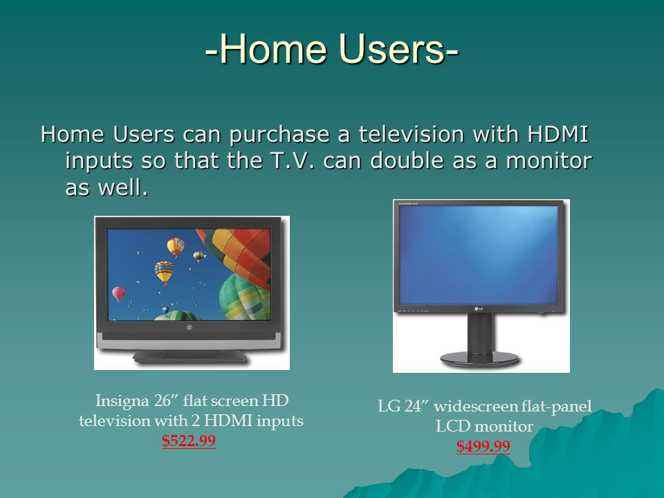-Home Users- Home Users can purchase a television with HDMI inputs so that the T.V. can double as a monitor as well. Insigna 26 flat screen HD televis