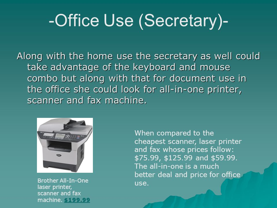 -Office Use (Secretary)- Along with the home use the secretary as well could take advantage of the keyboard and mouse combo but along with that for document use in the office she could look for all-in-one printer, scanner and fax machine.