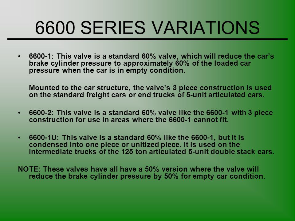 6600 SERIES VARIATIONS 6600-1: This valve is a standard 60% valve, which will reduce the cars brake cylinder pressure to approximately 60% of the load