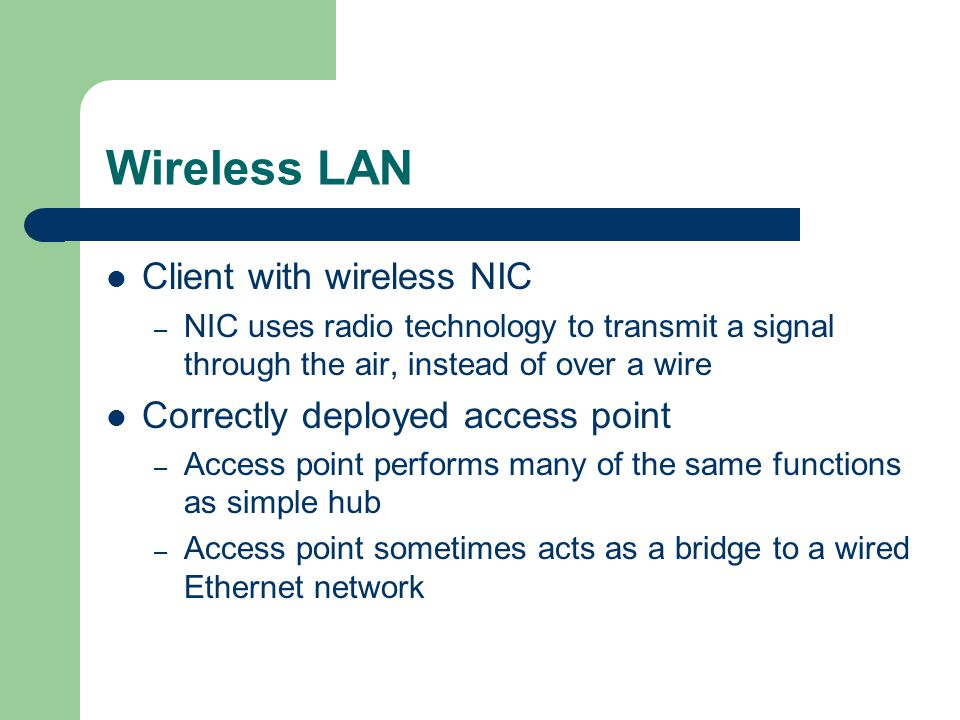 Wireless LAN Client with wireless NIC – NIC uses radio technology to transmit a signal through the air, instead of over a wire Correctly deployed access point – Access point performs many of the same functions as simple hub – Access point sometimes acts as a bridge to a wired Ethernet network