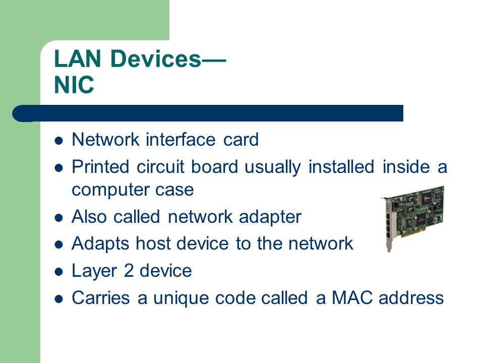 LAN Devices NIC Network interface card Printed circuit board usually installed inside a computer case Also called network adapter Adapts host device to the network Layer 2 device Carries a unique code called a MAC address
