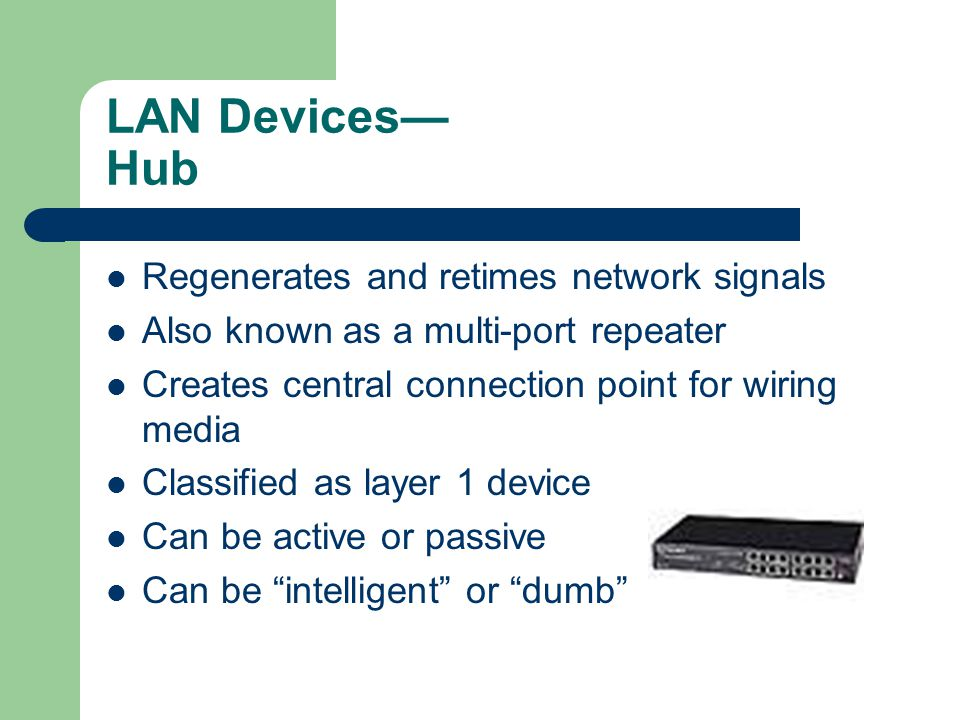 LAN Devices Hub Regenerates and retimes network signals Also known as a multi-port repeater Creates central connection point for wiring media Classified as layer 1 device Can be active or passive Can be intelligent or dumb