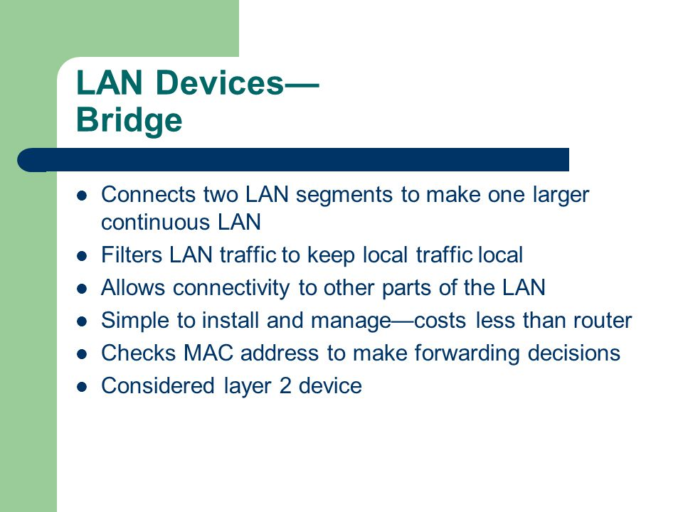 LAN Devices Bridge Connects two LAN segments to make one larger continuous LAN Filters LAN traffic to keep local traffic local Allows connectivity to other parts of the LAN Simple to install and managecosts less than router Checks MAC address to make forwarding decisions Considered layer 2 device