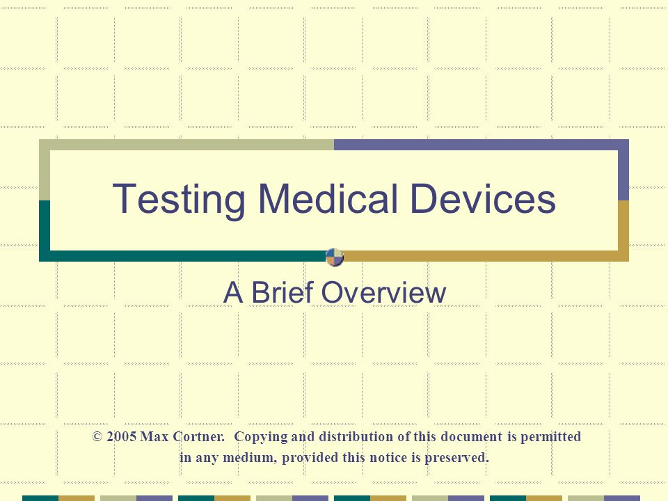 Testing Medical Devices A Brief Overview © 2005 Max Cortner.