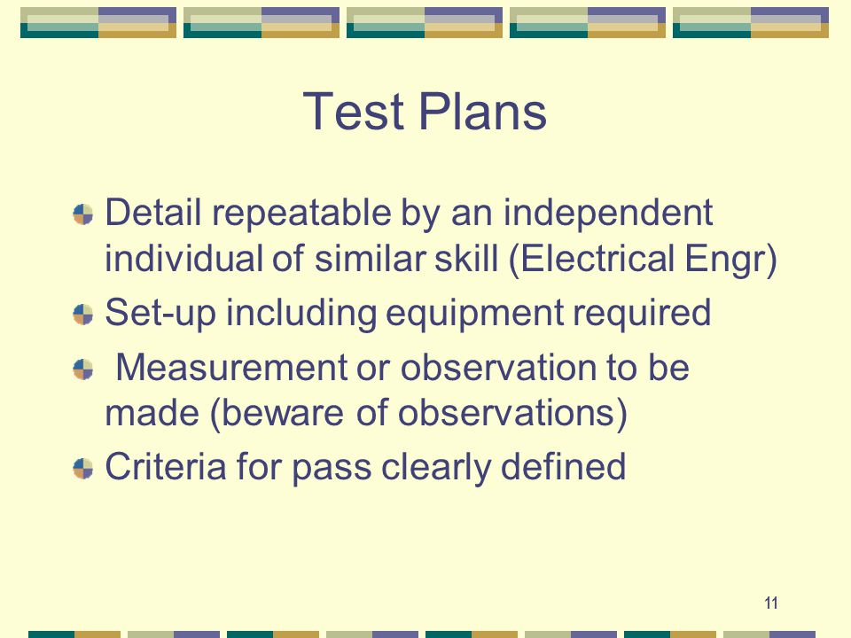 11 Test Plans Detail repeatable by an independent individual of similar skill (Electrical Engr) Set-up including equipment required Measurement or observation to be made (beware of observations) Criteria for pass clearly defined