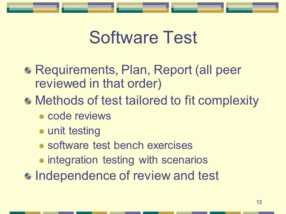 13 Software Test Requirements, Plan, Report (all peer reviewed in that order) Methods of test tailored to fit complexity code reviews unit testing software test bench exercises integration testing with scenarios Independence of review and test