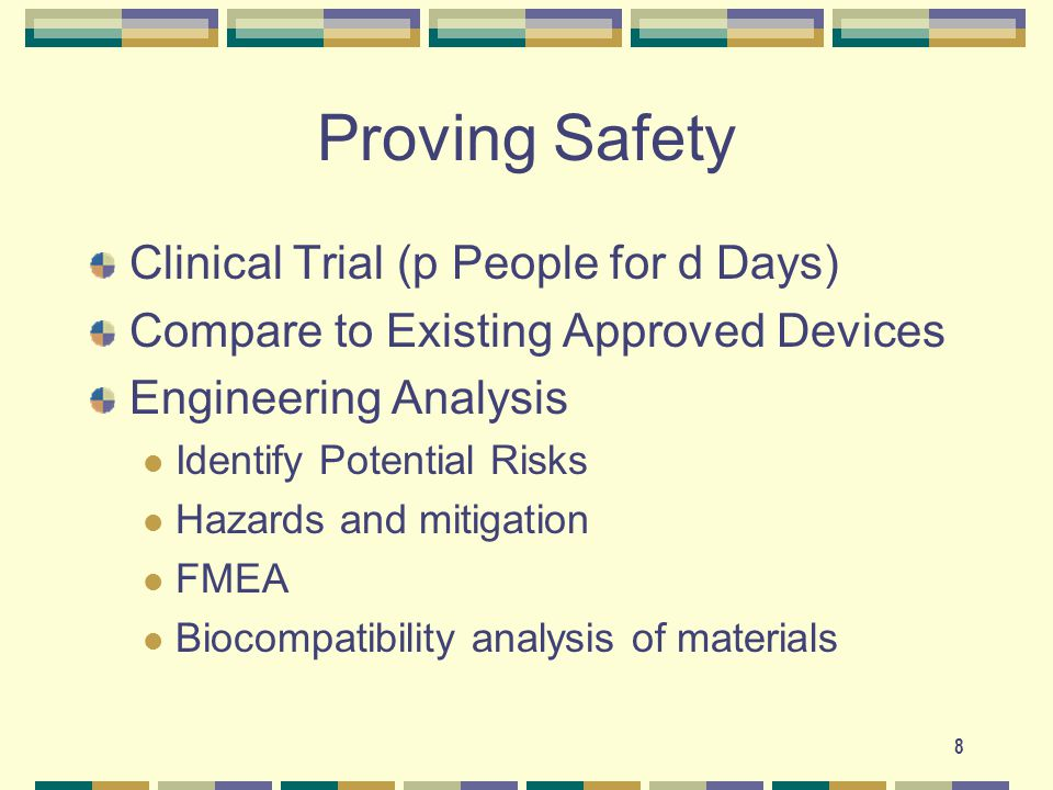 8 Proving Safety Clinical Trial (p People for d Days) Compare to Existing Approved Devices Engineering Analysis Identify Potential Risks Hazards and mitigation FMEA Biocompatibility analysis of materials