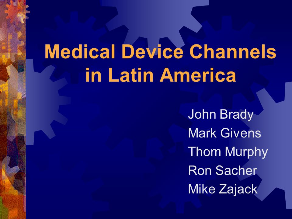Medical Device Channels in Latin America John Brady Mark Givens Thom Murphy Ron Sacher Mike Zajack