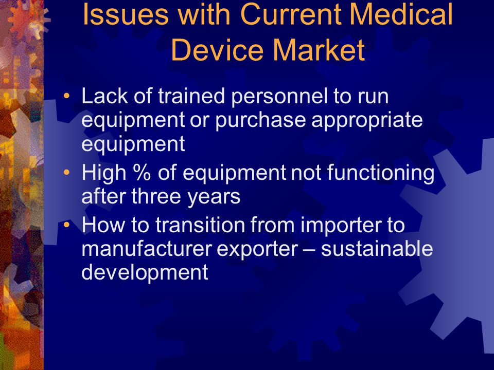 Issues with Current Medical Device Market Lack of trained personnel to run equipment or purchase appropriate equipment High % of equipment not functioning after three years How to transition from importer to manufacturer exporter – sustainable development