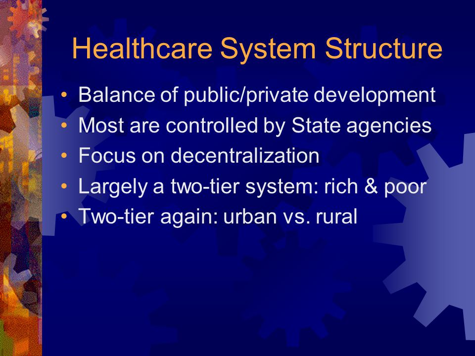 Healthcare System Structure Balance of public/private development Most are controlled by State agencies Focus on decentralization Largely a two-tier system: rich & poor Two-tier again: urban vs.
