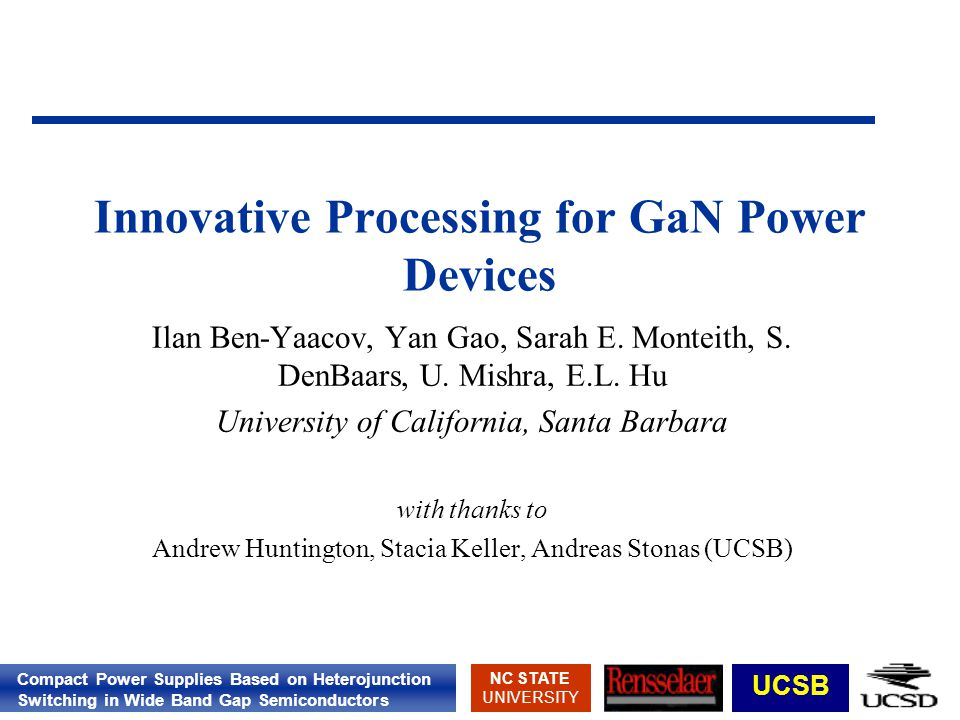 Compact Power Supplies Based on Heterojunction Switching in Wide Band Gap Semiconductors NC STATE UNIVERSITY UCSB Innovative Processing for GaN Power