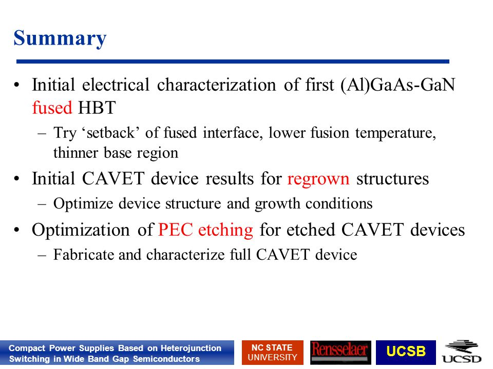 Compact Power Supplies Based on Heterojunction Switching in Wide Band Gap Semiconductors NC STATE UNIVERSITY UCSB Summary Initial electrical characterization of first (Al)GaAs-GaN fused HBT –Try setback of fused interface, lower fusion temperature, thinner base region Initial CAVET device results for regrown structures –Optimize device structure and growth conditions Optimization of PEC etching for etched CAVET devices –Fabricate and characterize full CAVET device