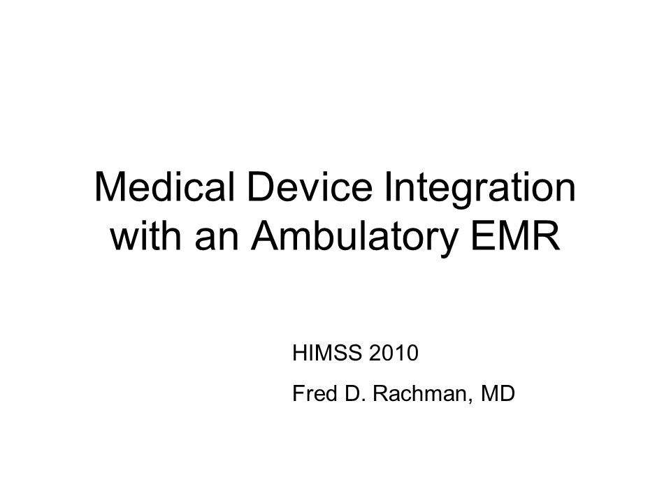 Medical Device Integration with an Ambulatory EMR HIMSS 2010 Fred D. Rachman, MD