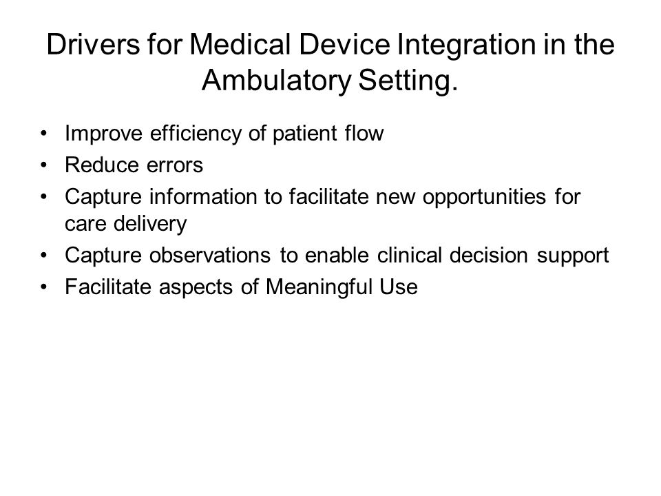 Drivers for Medical Device Integration in the Ambulatory Setting. Improve efficiency of patient flow Reduce errors Capture information to facilitate n