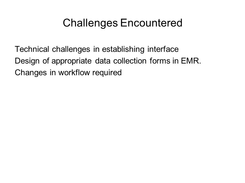 Challenges Encountered Technical challenges in establishing interface Design of appropriate data collection forms in EMR. Changes in workflow required