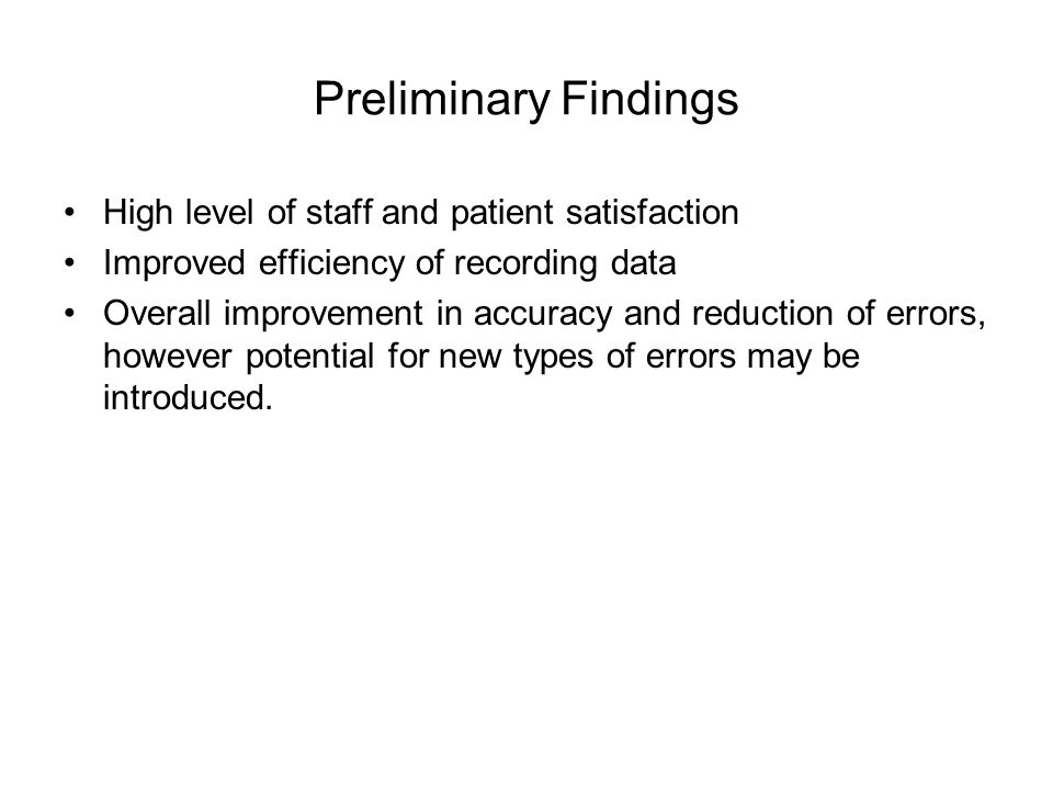 Preliminary Findings High level of staff and patient satisfaction Improved efficiency of recording data Overall improvement in accuracy and reduction