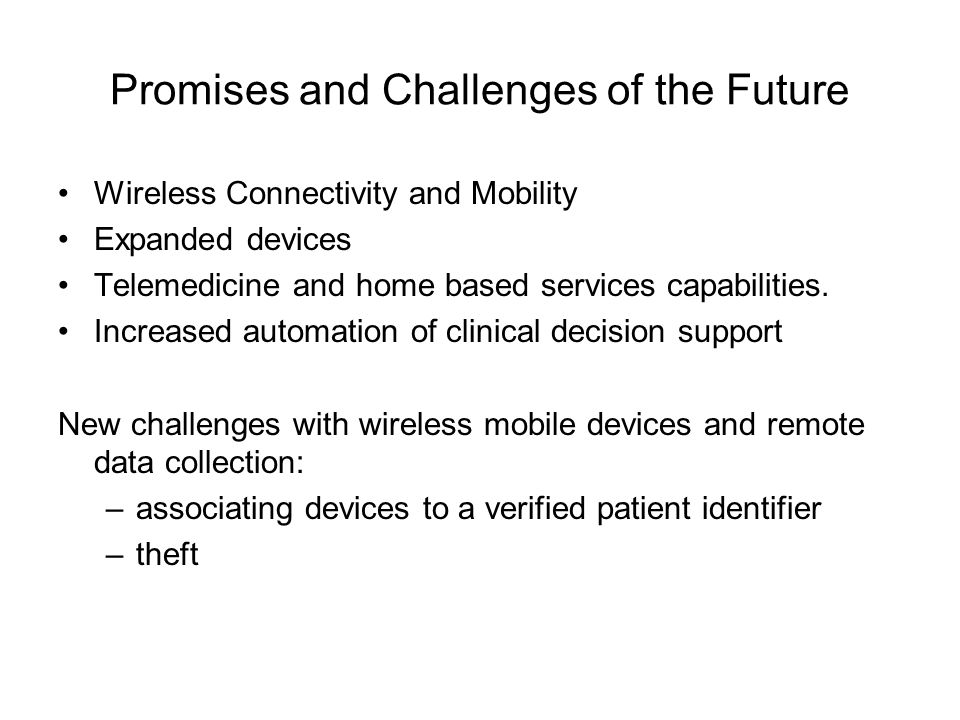 Promises and Challenges of the Future Wireless Connectivity and Mobility Expanded devices Telemedicine and home based services capabilities. Increased