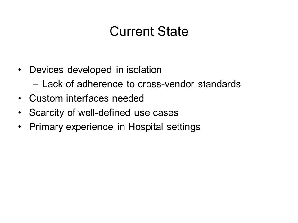 Current State Devices developed in isolation –Lack of adherence to cross-vendor standards Custom interfaces needed Scarcity of well-defined use cases